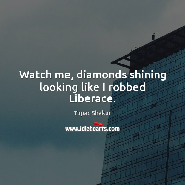 Watch me, diamonds shining looking like I robbed Liberace. Image
