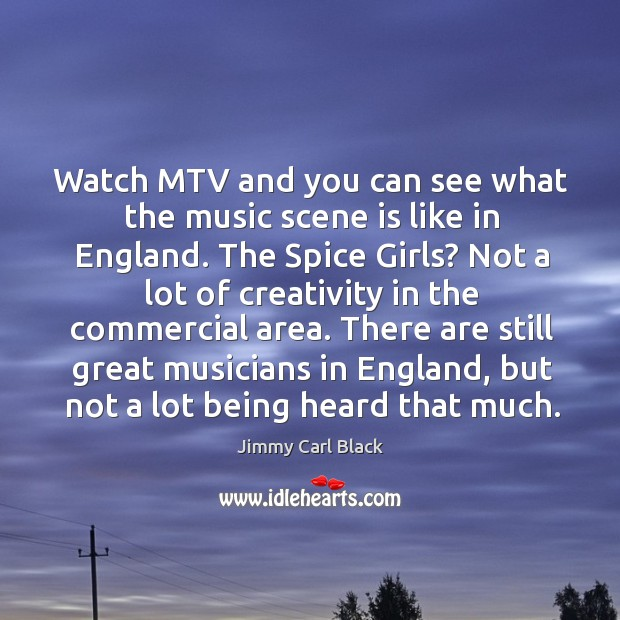 Watch mtv and you can see what the music scene is like in england. The spice girls? Image