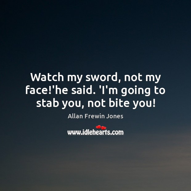 Image, Watch my sword, not my face!'he said. 'I'm going to stab you, not bite you!