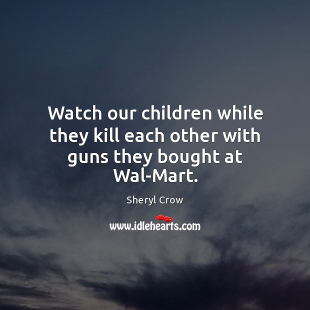 Watch our children while they kill each other with guns they bought at Wal-Mart. Sheryl Crow Picture Quote