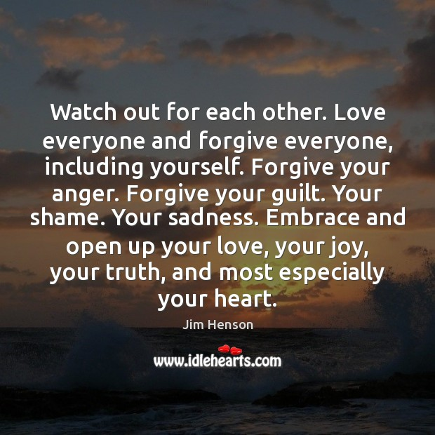 Watch out for each other. Love everyone and forgive everyone, including yourself. Jim Henson Picture Quote