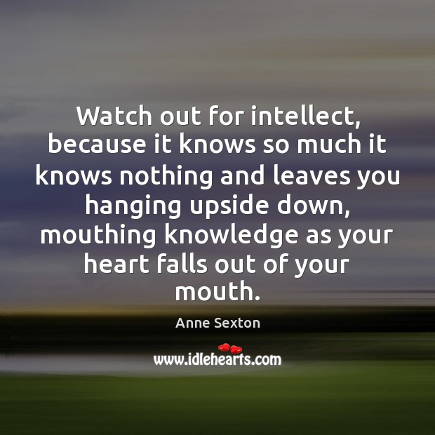 Watch out for intellect, because it knows so much it knows nothing Anne Sexton Picture Quote