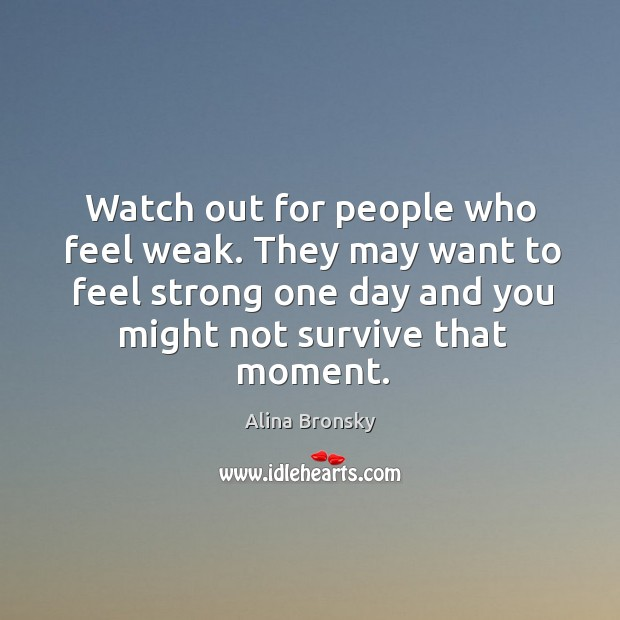 Image, Watch out for people who feel weak. They may want to feel