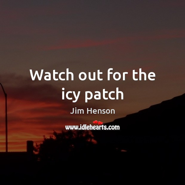 Watch out for the icy patch Jim Henson Picture Quote