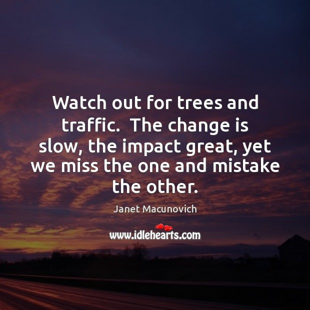 Watch out for trees and traffic.  The change is slow, the impact Janet Macunovich Picture Quote