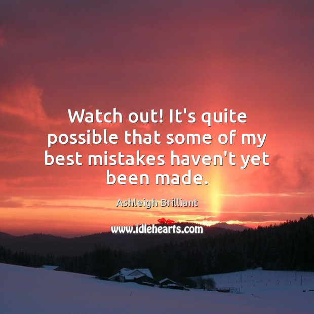 Watch out! It's quite possible that some of my best mistakes haven't yet been made. Image