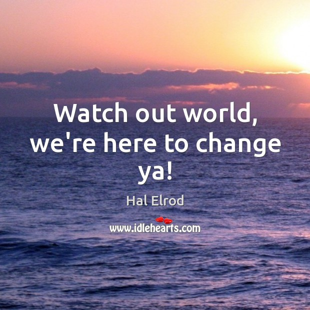 Watch out world, we're here to change ya! Hal Elrod Picture Quote