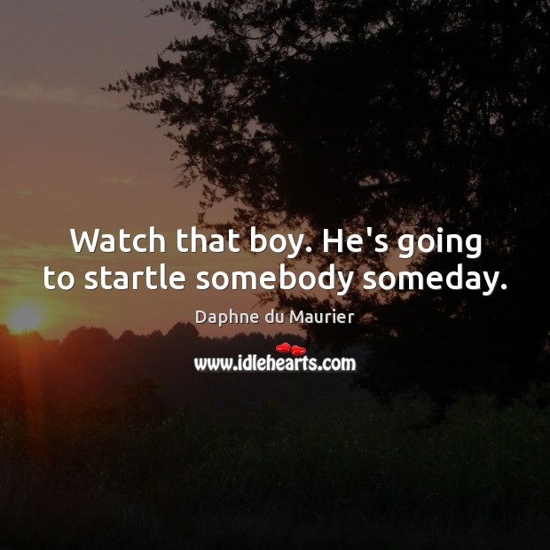 Watch that boy. He's going to startle somebody someday. Daphne du Maurier Picture Quote