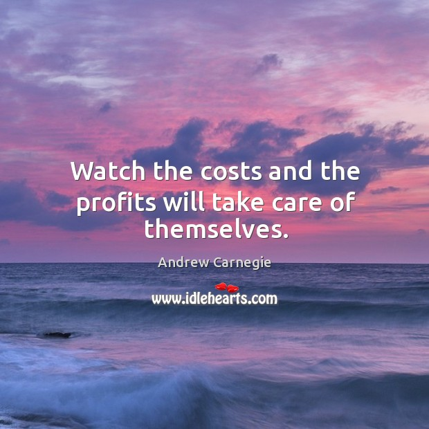 Watch the costs and the profits will take care of themselves. Image