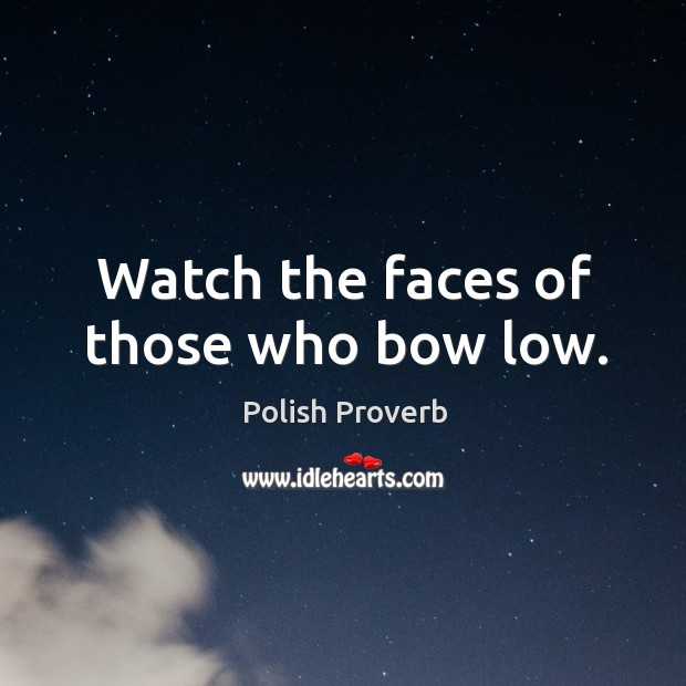 Watch the faces of those who bow low. Polish Proverbs Image