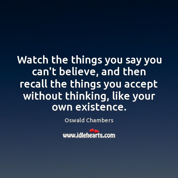 Watch the things you say you can't believe, and then recall the Image