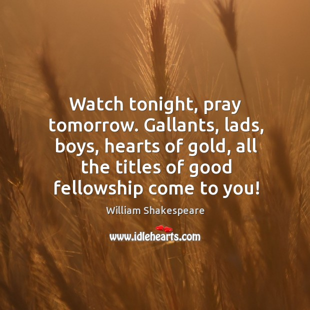 Watch tonight, pray tomorrow. Gallants, lads, boys, hearts of gold, all the Image