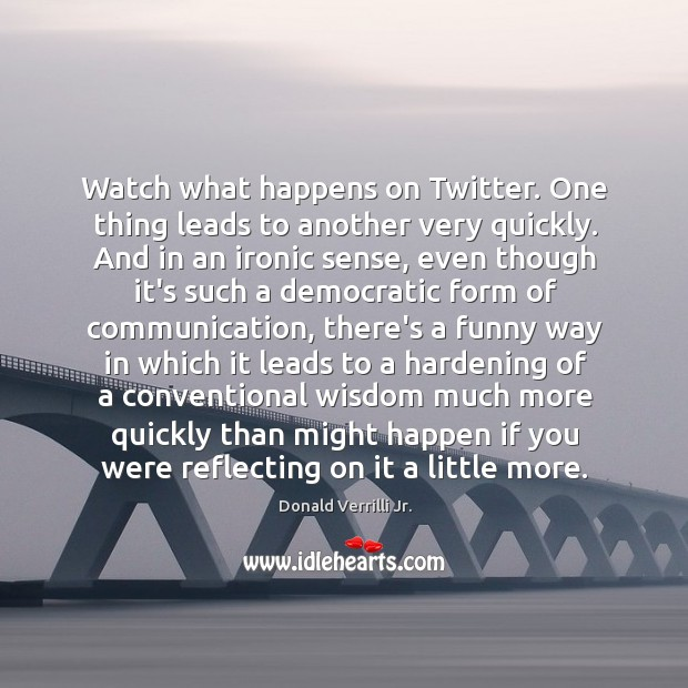 Watch what happens on Twitter. One thing leads to another very quickly. Image