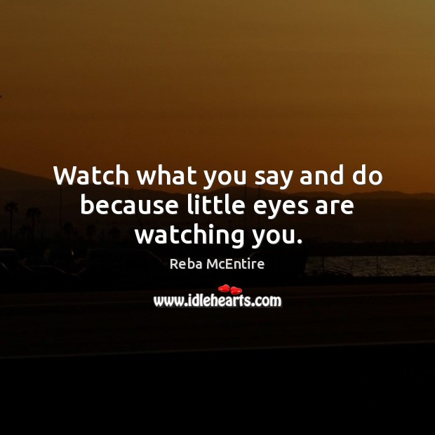 Watch what you say and do because little eyes are watching you. Reba McEntire Picture Quote