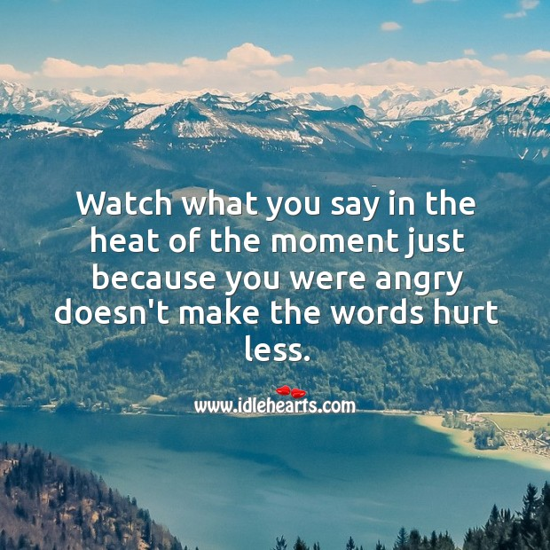 Watch what you say in the heat of the moment. Hurt Quotes Image