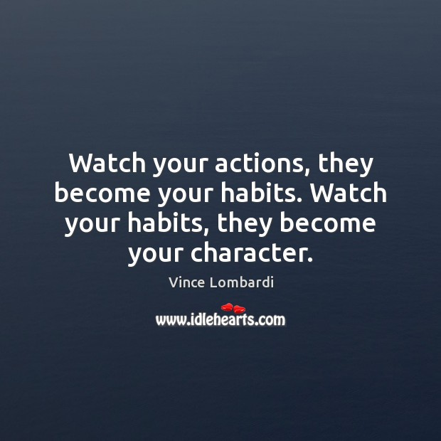 Watch your actions, they become your habits. Watch your habits, they become Image