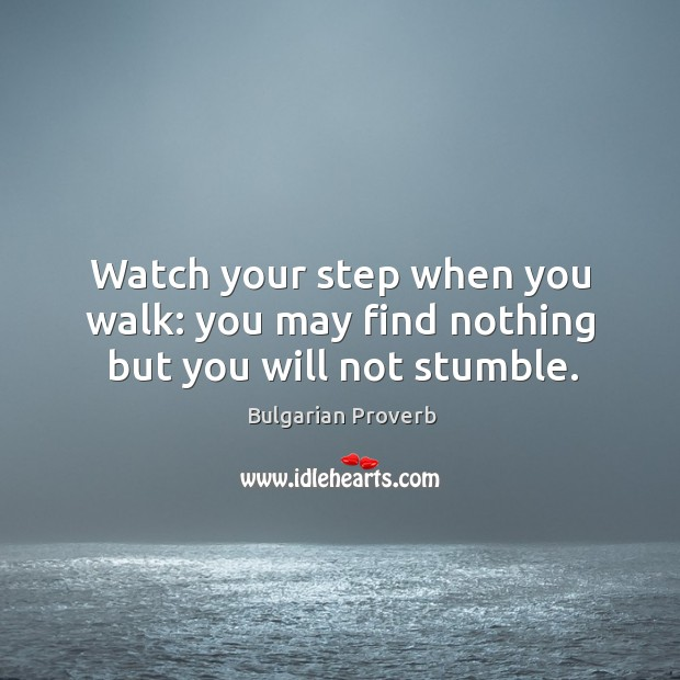 Watch your step when you walk: you may find nothing but you will not stumble. Bulgarian Proverbs Image