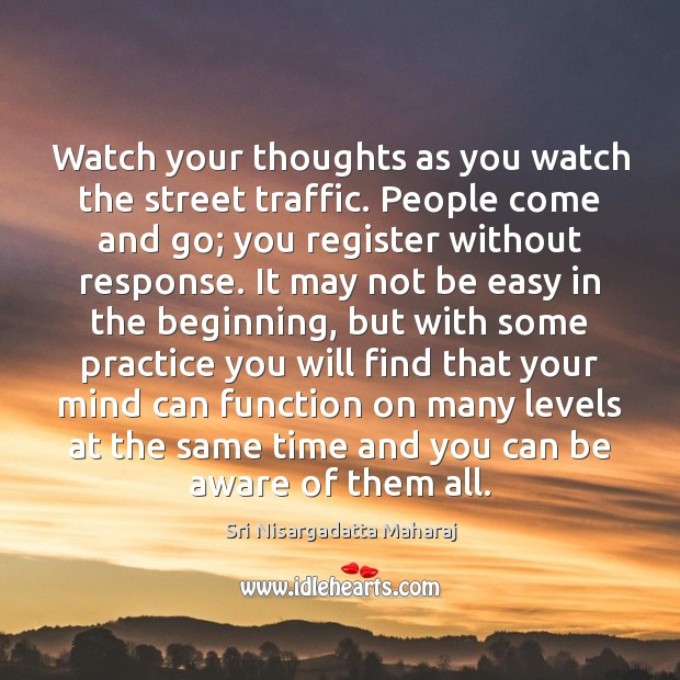 Watch your thoughts as you watch the street traffic. People come and Sri Nisargadatta Maharaj Picture Quote