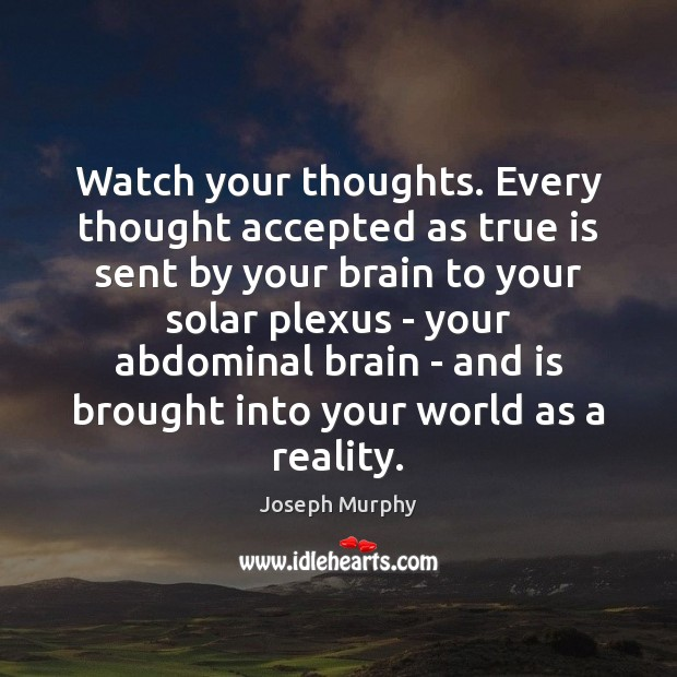 Watch your thoughts. Every thought accepted as true is sent by your Image