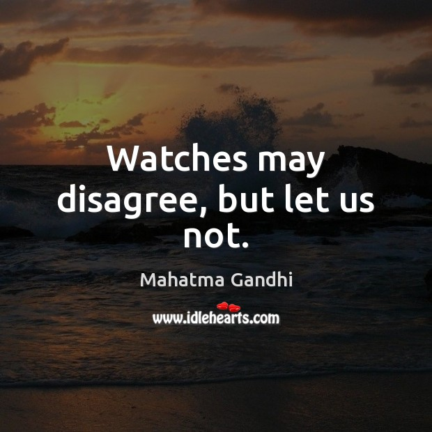 Watches may disagree, but let us not. Mahatma Gandhi Picture Quote