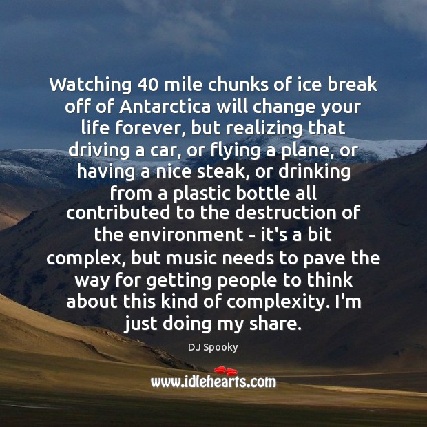 Watching 40 mile chunks of ice break off of Antarctica will change your DJ Spooky Picture Quote