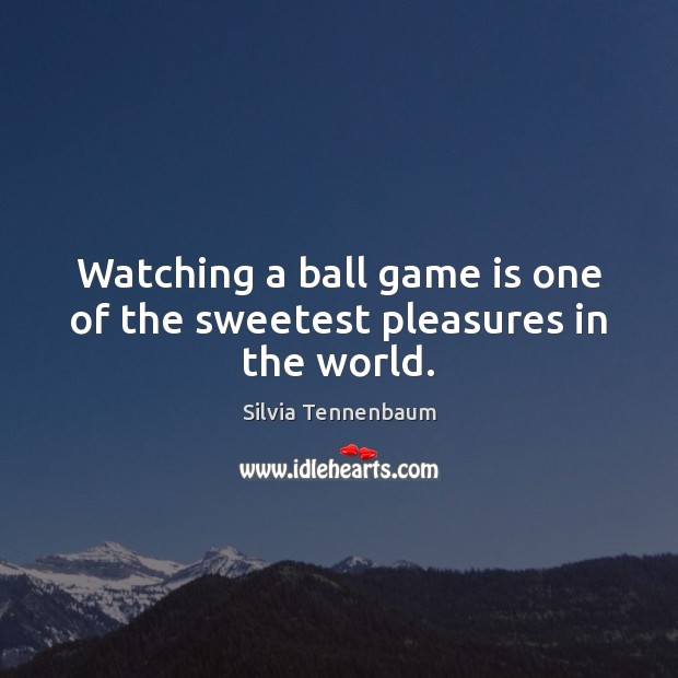 Image, Watching a ball game is one of the sweetest pleasures in the world.