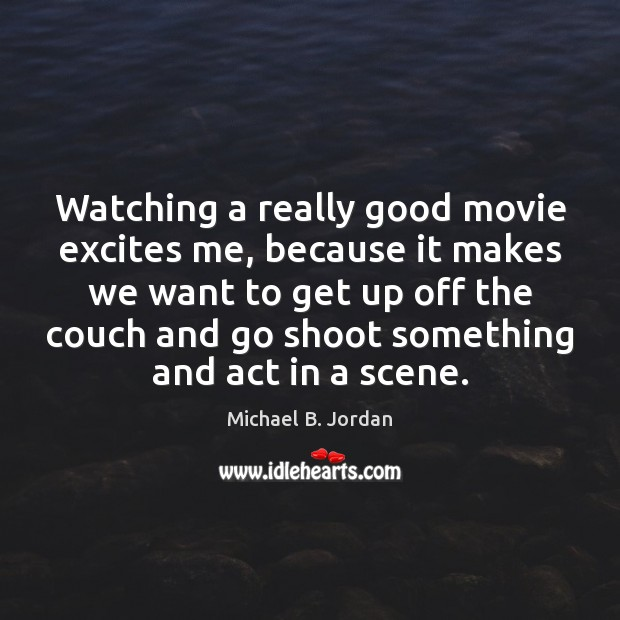 Watching a really good movie excites me, because it makes we want Image