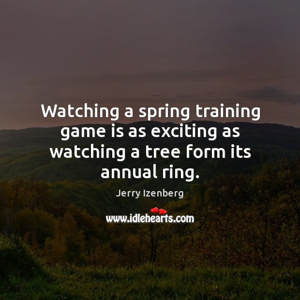 Image, Watching a spring training game is as exciting as watching a tree form its annual ring.