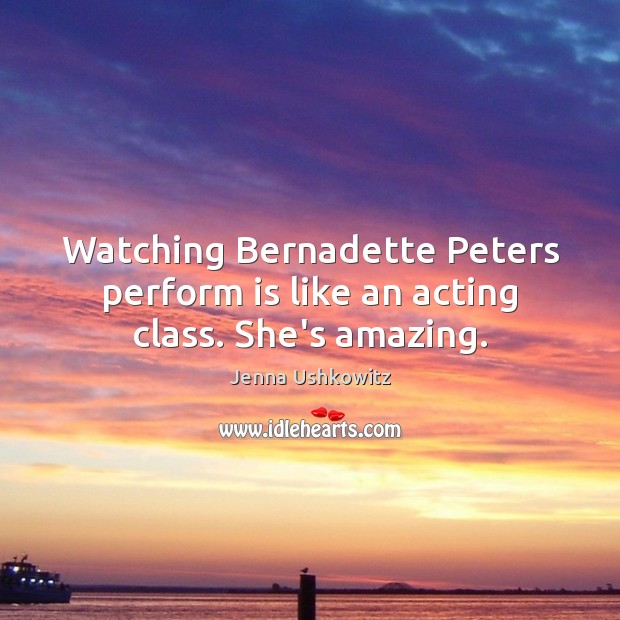 Watching Bernadette Peters perform is like an acting class. She's amazing. Jenna Ushkowitz Picture Quote