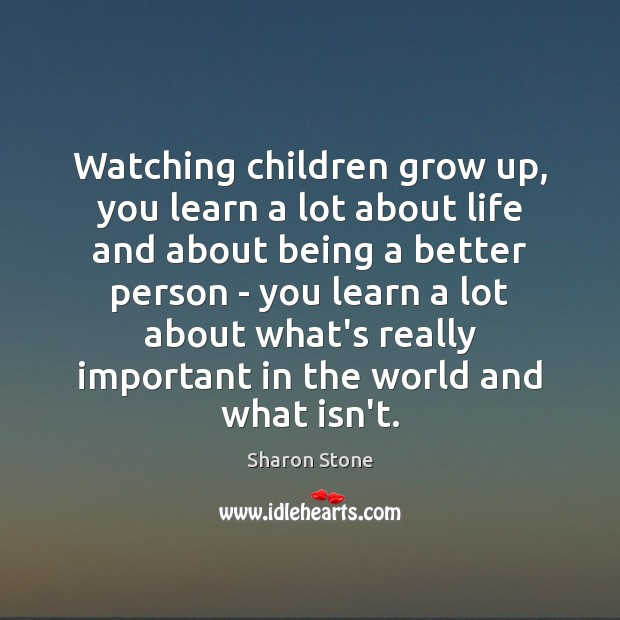 Watching children grow up, you learn a lot about life and about Sharon Stone Picture Quote