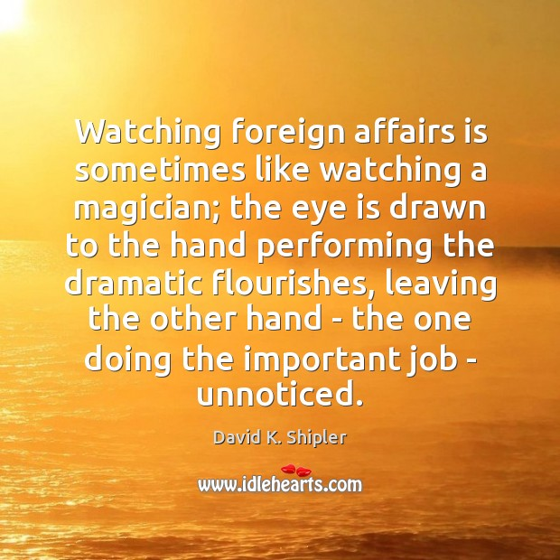 Watching foreign affairs is sometimes like watching a magician; the eye is Image