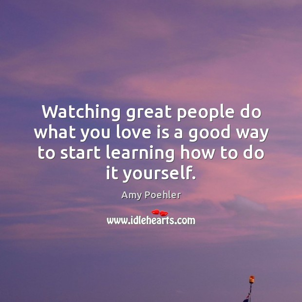 Watching great people do what you love is a good way to Amy Poehler Picture Quote