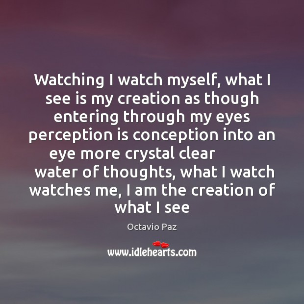 Watching I watch myself, what I see is my creation as though Octavio Paz Picture Quote