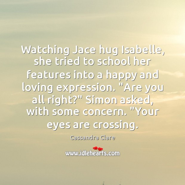 Watching Jace hug Isabelle, she tried to school her features into a School Quotes Image