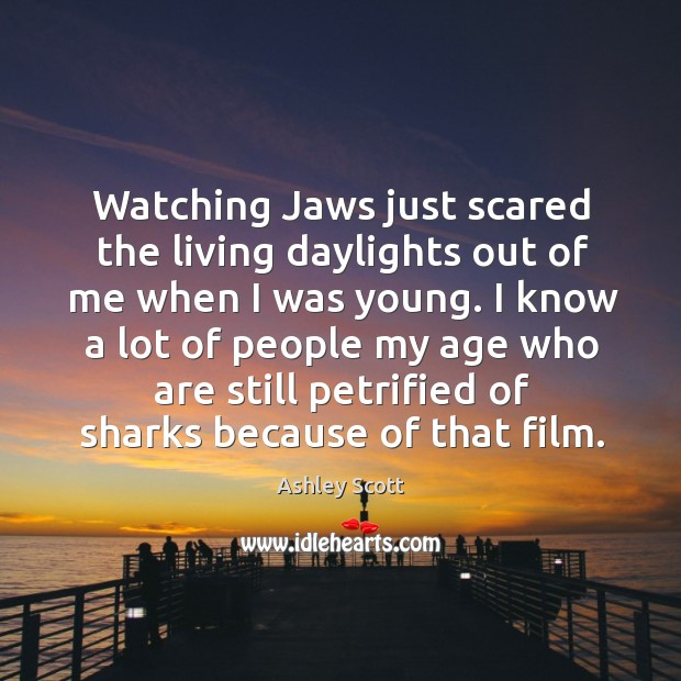 Watching jaws just scared the living daylights out of me when I was young. Image