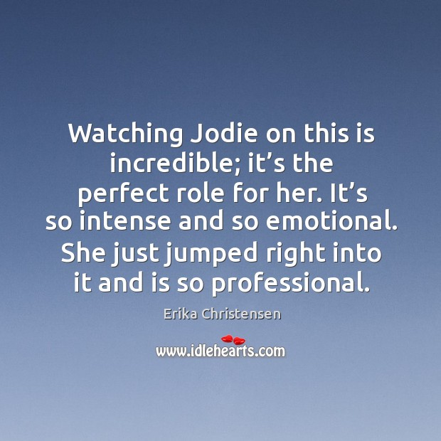 Watching jodie on this is incredible; it's the perfect role for her. It's so intense and so emotional. Erika Christensen Picture Quote