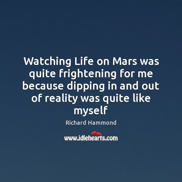 Watching Life on Mars was quite frightening for me because dipping in Richard Hammond Picture Quote