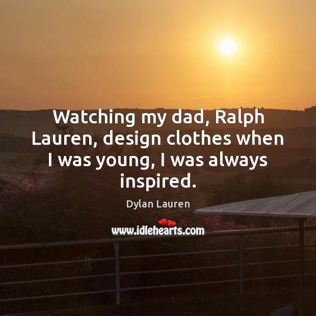 Watching my dad, Ralph Lauren, design clothes when I was young, I was always inspired. Image