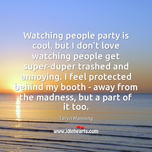 Watching people party is cool, but I don't love watching people get Taryn Manning Picture Quote
