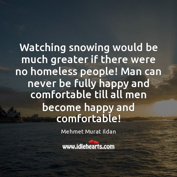 Watching snowing would be much greater if there were no homeless people! Mehmet Murat Ildan Picture Quote