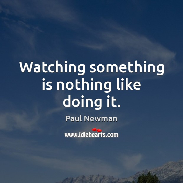 Watching something is nothing like doing it. Paul Newman Picture Quote