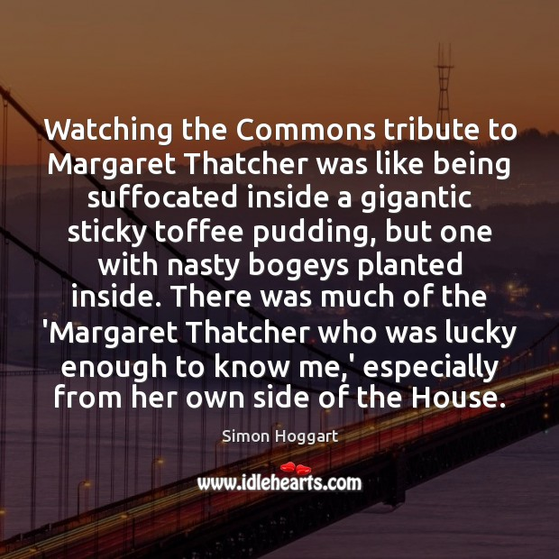 Watching the Commons tribute to Margaret Thatcher was like being suffocated inside Simon Hoggart Picture Quote