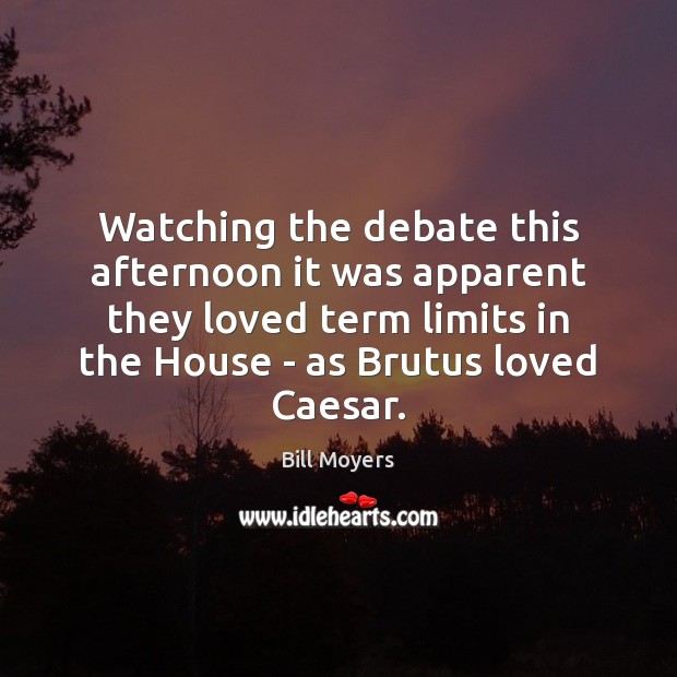 Watching the debate this afternoon it was apparent they loved term limits Bill Moyers Picture Quote