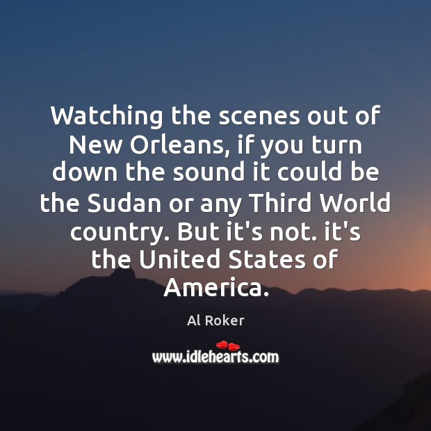 Watching the scenes out of New Orleans, if you turn down the Image