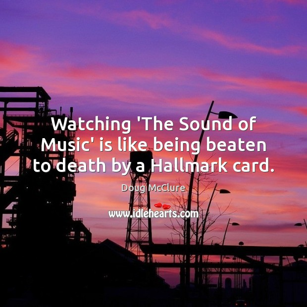 Watching 'The Sound of Music' is like being beaten to death by a Hallmark card. Image