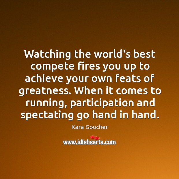 Watching the world's best compete fires you up to achieve your own Image