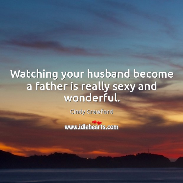 Watching your husband become a father is really sexy and wonderful. Father Quotes Image