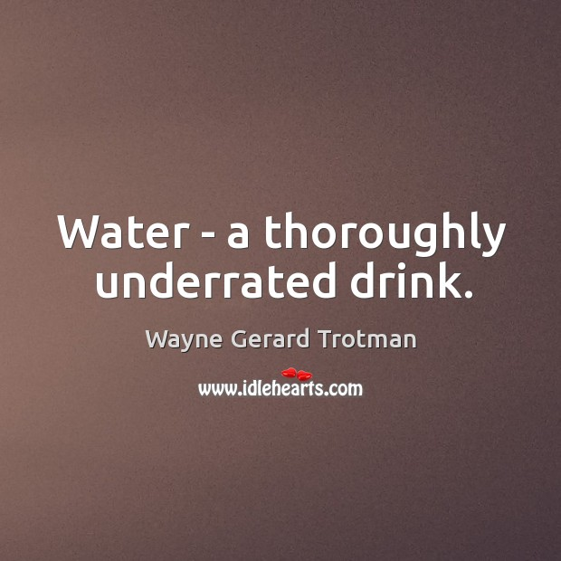 Water – a thoroughly underrated drink. Wayne Gerard Trotman Picture Quote