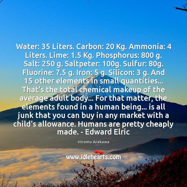 Water: 35 Liters. Carbon: 20 Kg. Ammonia: 4 Liters. Lime: 1.5 Kg. Phosphorus: 800 g. Salt: 250 g. Hiromu Arakawa Picture Quote