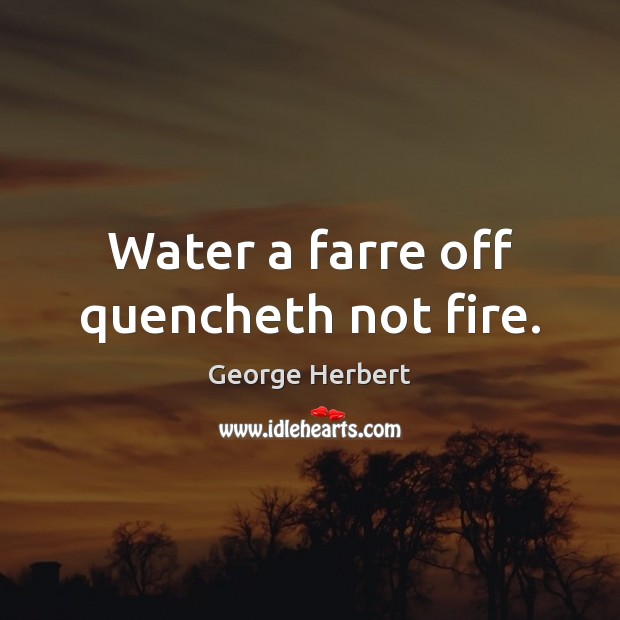 Water a farre off quencheth not fire. Image
